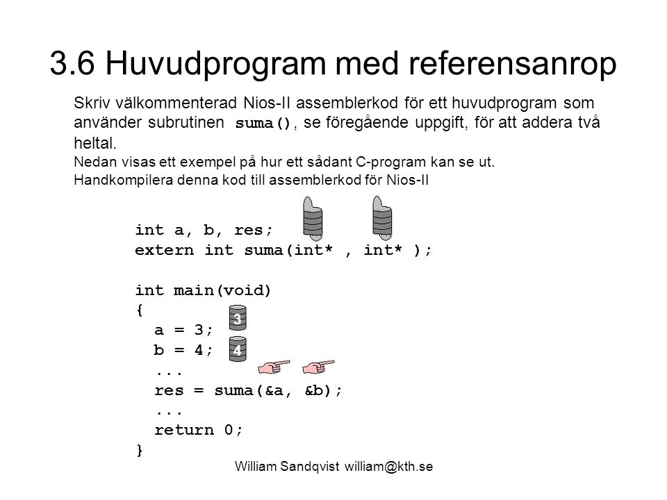 William Sandqvist william@kth.se 3.6 Huvudprogram med referensanrop Skriv välkommenterad Nios-II assemblerkod för ett huvudprogram som använder subrutinen suma(), se föregående uppgift, för att addera två heltal.