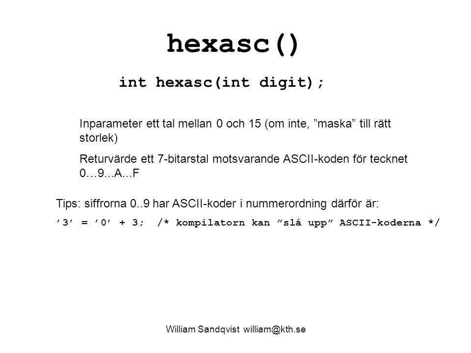William Sandqvist william@kth.se hexasc() int hexasc(int digit); Inparameter ett tal mellan 0 och 15 (om inte, maska till rätt storlek) Returvärde ett 7-bitarstal motsvarande ASCII-koden för tecknet 0…9...A...F Tips: siffrorna 0..9 har ASCII-koder i nummerordning därför är: '3' = '0' + 3; /* kompilatorn kan slå upp ASCII-koderna */