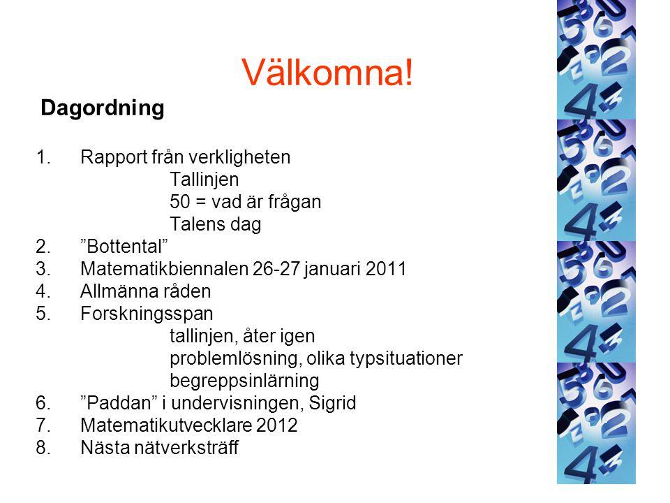 """Välkomna! Dagordning 1.Rapport från verkligheten Tallinjen 50 = vad är frågan Talens dag 2.""""Bottental"""" 3.Matematikbiennalen 26-27 januari 2011 4.Allmä"""