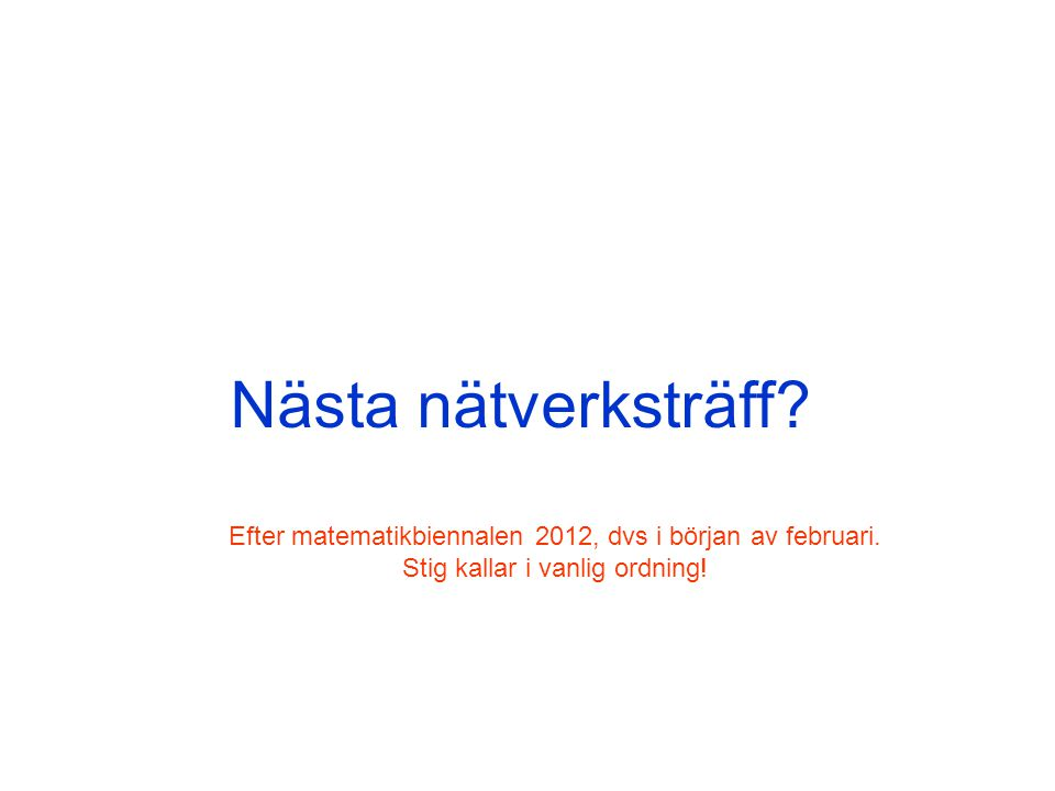 Nästa nätverksträff? Efter matematikbiennalen 2012, dvs i början av februari. Stig kallar i vanlig ordning!