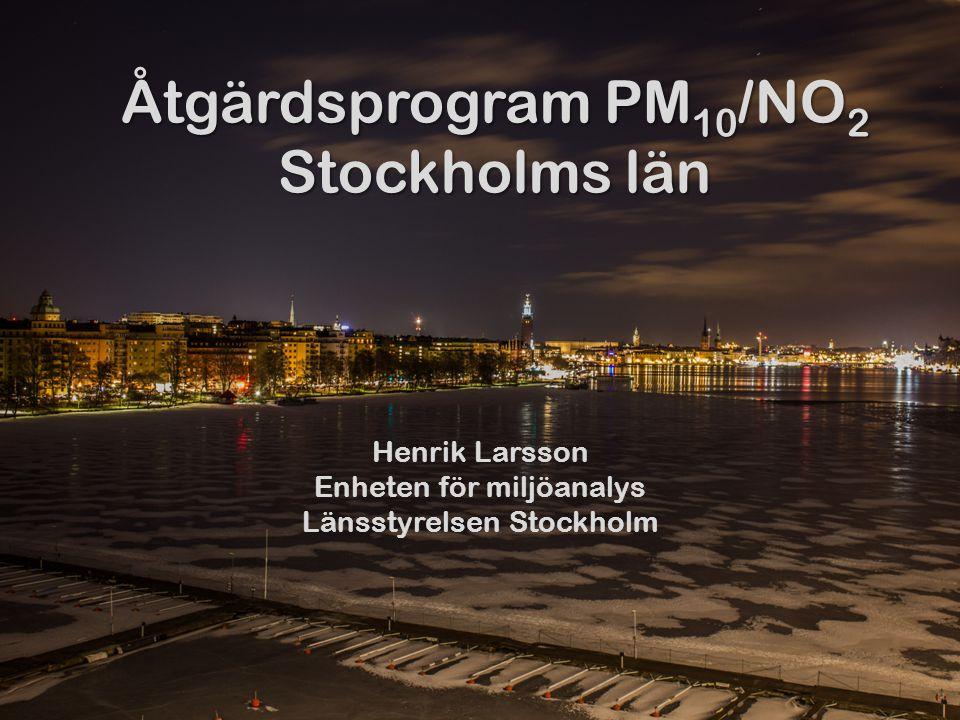 Åtgärdsprogram PM 10 /NO 2 Stockholms län Henrik Larsson Enheten för miljöanalys Länsstyrelsen Stockholm