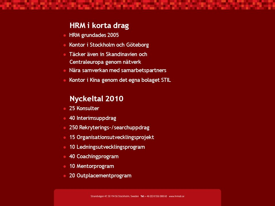 HRM i korta drag ● HRM grundades 2005 ● Kontor i Stockholm och Göteborg ● Täcker även in Skandinavien och Centraleuropa genom nätverk ● Nära samverkan