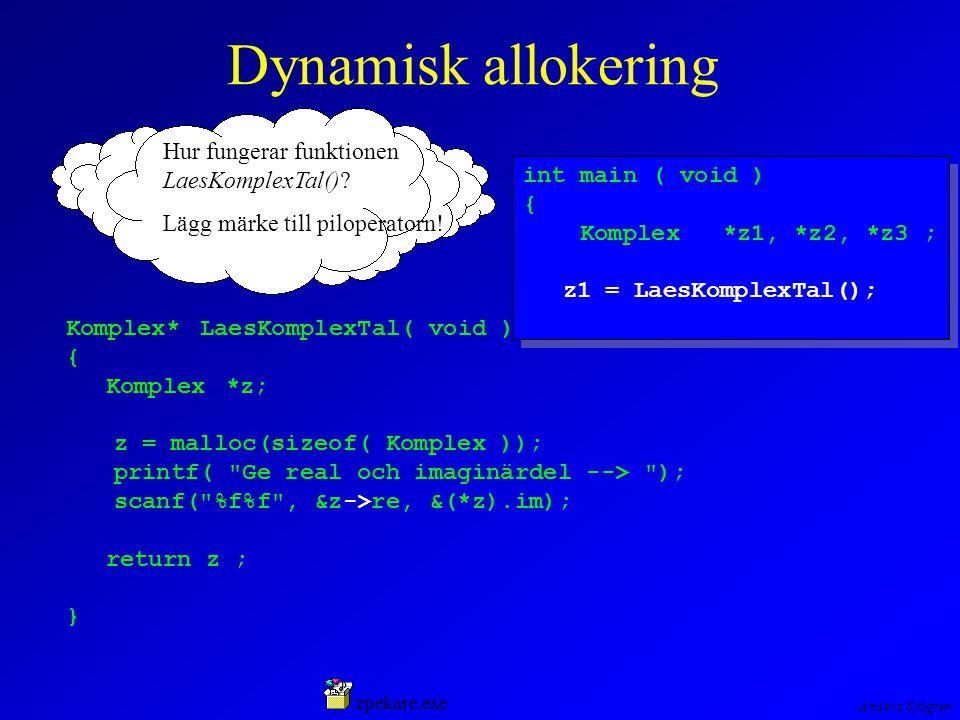Anders Sjögren Dynamisk allokering int main ( void ) { Komplex*z1, *z2, *z3 ; z1 = LaesKomplexTal(); int main ( void ) { Komplex*z1, *z2, *z3 ; z1 = LaesKomplexTal(); Komplex* LaesKomplexTal( void ) { Komplex*z; z = malloc(sizeof( Komplex )); printf( Ge real och imaginärdel --> ); scanf( %f%f , &z->re, &(*z).im); return z ; } zpekare.exe Hur fungerar funktionen LaesKomplexTal().