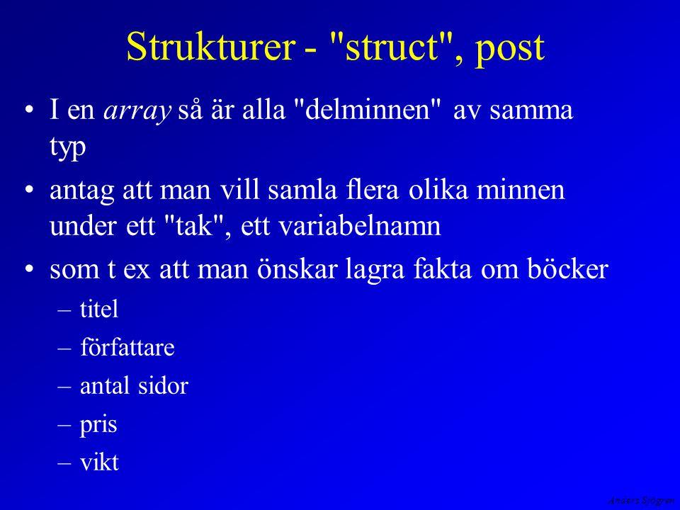 Anders Sjögren Strukturer - struct , post I en array så är alla delminnen av samma typ antag att man vill samla flera olika minnen under ett tak , ett variabelnamn som t ex att man önskar lagra fakta om böcker –titel –författare –antal sidor –pris –vikt