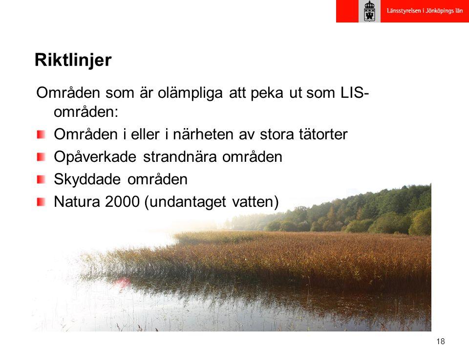 18 Riktlinjer Områden som är olämpliga att peka ut som LIS- områden: Områden i eller i närheten av stora tätorter Opåverkade strandnära områden Skyddade områden Natura 2000 (undantaget vatten)