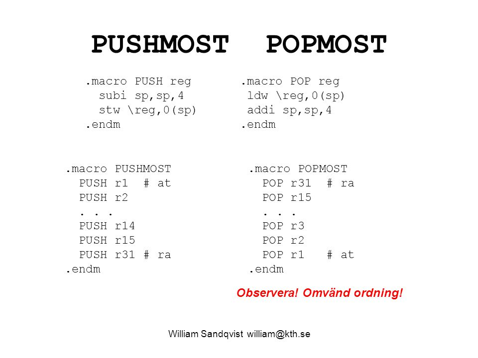 William Sandqvist william@kth.se PUSHMOST POPMOST.macro PUSH reg subi sp,sp,4 stw \reg,0(sp).endm.macro POP reg ldw \reg,0(sp) addi sp,sp,4.endm.macro PUSHMOST PUSH r1 # at PUSH r2...