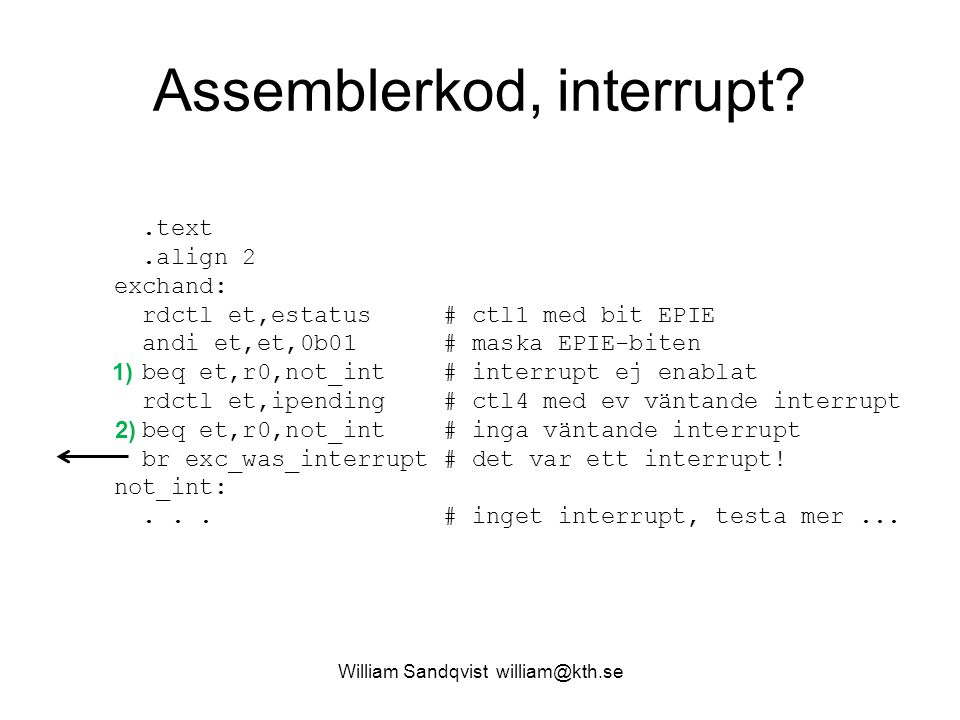 William Sandqvist william@kth.se Assemblerkod, interrupt .text.align 2 exchand: rdctl et,estatus # ctl1 med bit EPIE andi et,et,0b01 # maska EPIE-biten beq et,r0,not_int # interrupt ej enablat rdctl et,ipending # ctl4 med ev väntande interrupt beq et,r0,not_int # inga väntande interrupt br exc_was_interrupt # det var ett interrupt.
