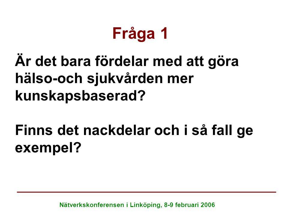 Nätverkskonferensen i Linköping, 8-9 februari 2006 Fråga 1 Är det bara fördelar med att göra hälso-och sjukvården mer kunskapsbaserad? Finns det nackd