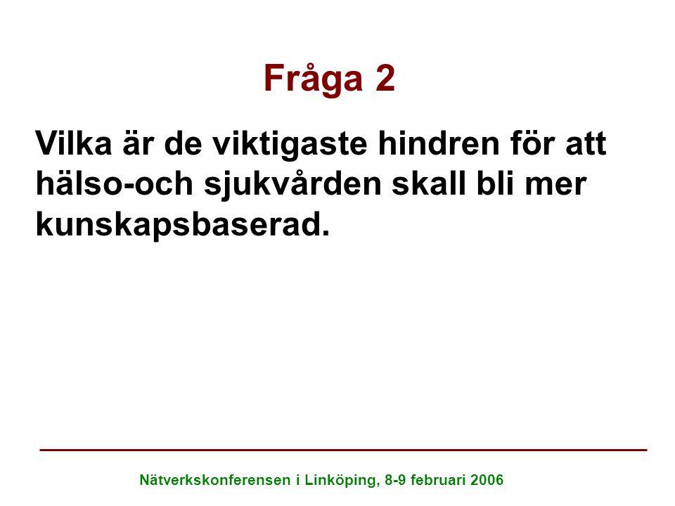 Nätverkskonferensen i Linköping, 8-9 februari 2006 Fråga 2 Vilka är de viktigaste hindren för att hälso-och sjukvården skall bli mer kunskapsbaserad.