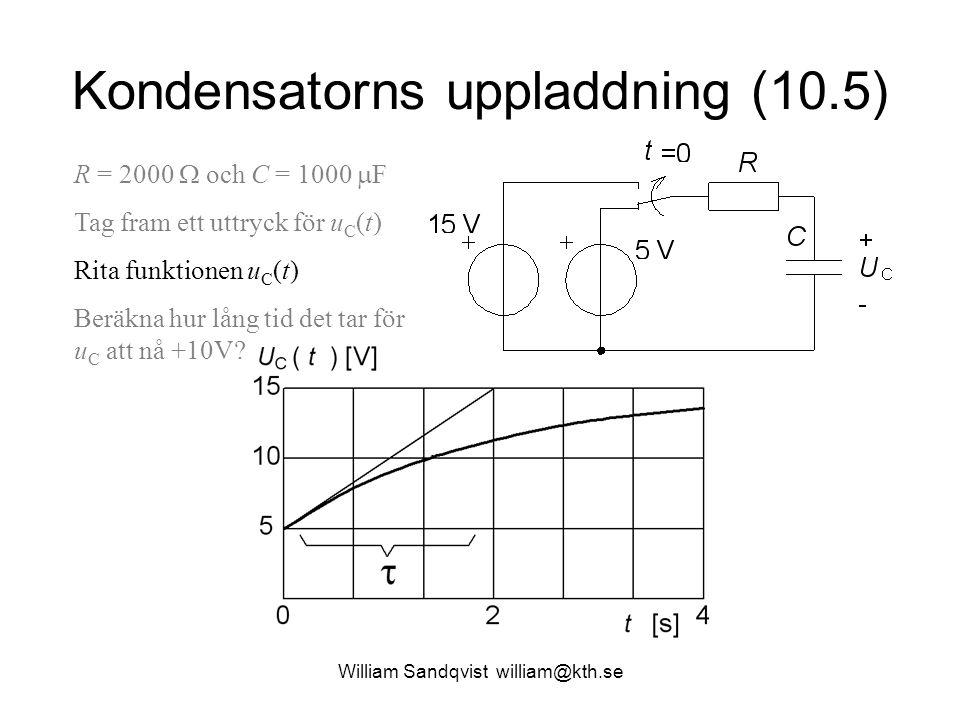William Sandqvist william@kth.se Kondensatorns uppladdning (10.5) R = 2000  och C = 1000  F Tag fram ett uttryck för u C (t) Rita funktionen u C (t) Beräkna hur lång tid det tar för u C att nå +10V