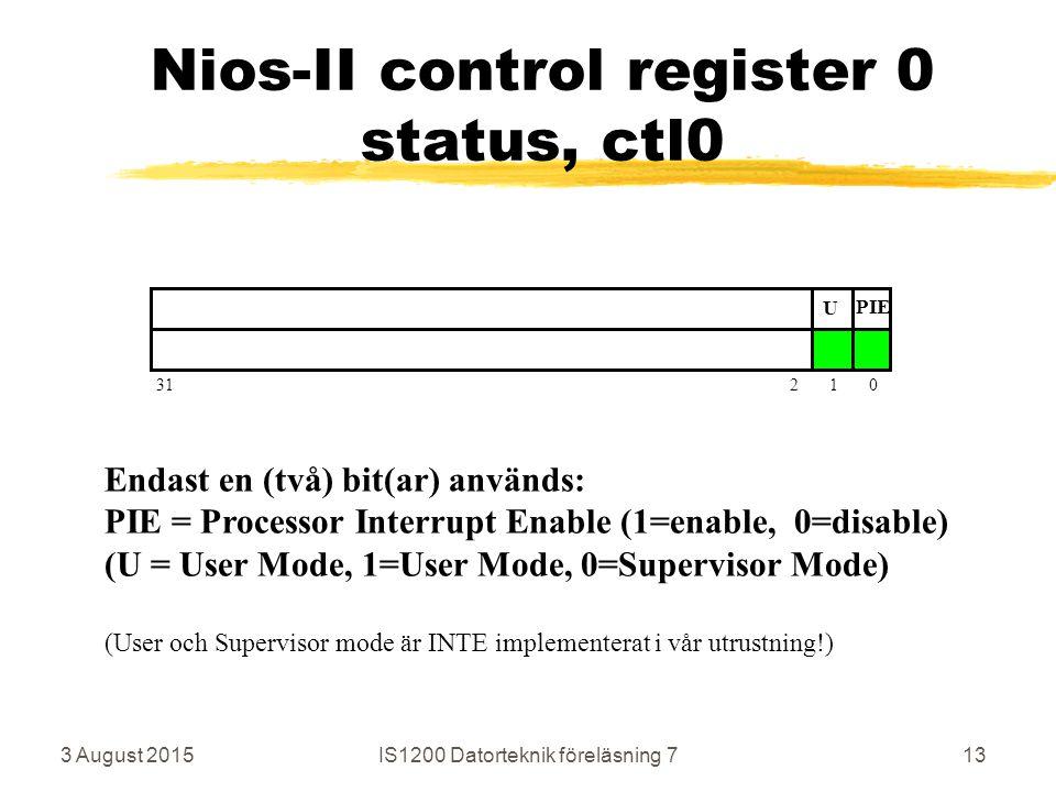 3 August 2015IS1200 Datorteknik föreläsning 713 Nios-II control register 0 status, ctl0 31 2 1 0 U PIE Endast en (två) bit(ar) används: PIE = Processor Interrupt Enable (1=enable, 0=disable) (U = User Mode, 1=User Mode, 0=Supervisor Mode) (User och Supervisor mode är INTE implementerat i vår utrustning!)