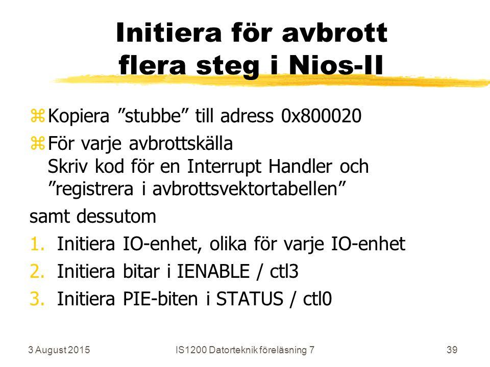 3 August 2015IS1200 Datorteknik föreläsning 739 Initiera för avbrott flera steg i Nios-II zKopiera stubbe till adress 0x800020 zFör varje avbrottskälla Skriv kod för en Interrupt Handler och registrera i avbrottsvektortabellen samt dessutom 1.Initiera IO-enhet, olika för varje IO-enhet 2.Initiera bitar i IENABLE / ctl3 3.Initiera PIE-biten i STATUS / ctl0