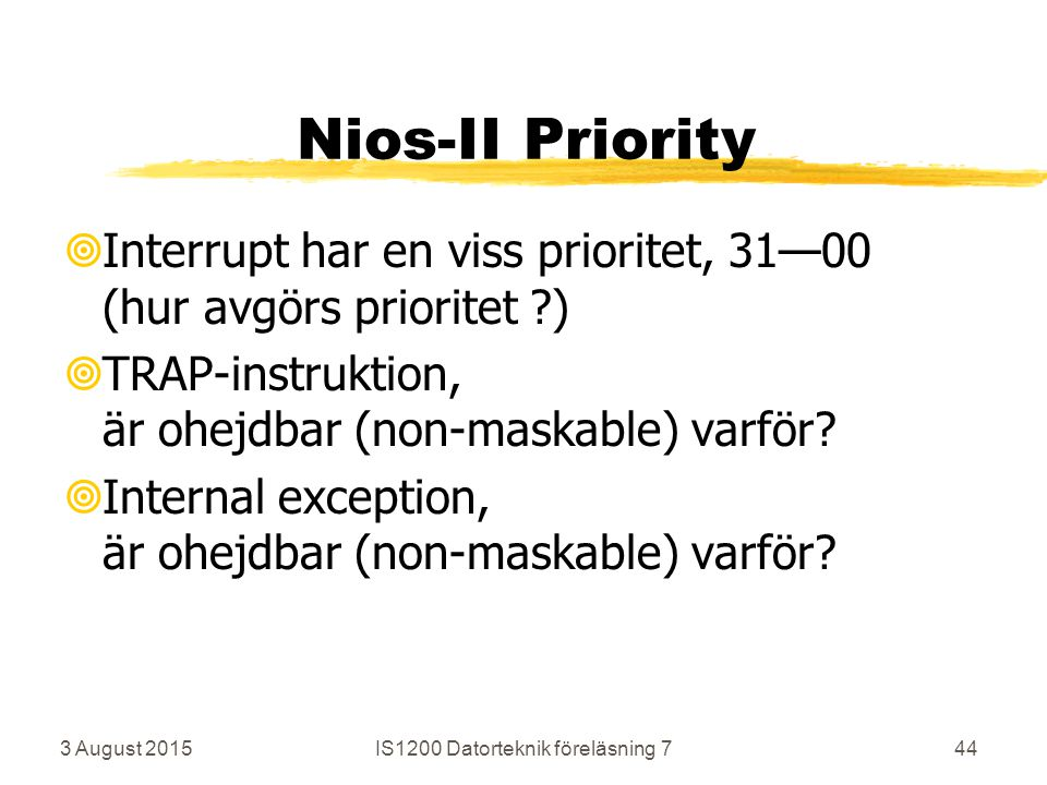 3 August 2015IS1200 Datorteknik föreläsning 744 Nios-II Priority  Interrupt har en viss prioritet, 31—00 (hur avgörs prioritet )  TRAP-instruktion, är ohejdbar (non-maskable) varför.