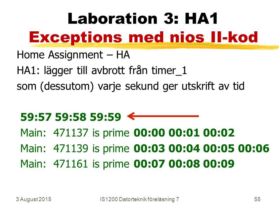 3 August 2015IS1200 Datorteknik föreläsning 755 Laboration 3: HA1 Exceptions med nios II-kod Home Assignment – HA HA1: lägger till avbrott från timer_1 som (dessutom) varje sekund ger utskrift av tid 59:57 59:58 59:59 Main: 471137 is prime 00:00 00:01 00:02 Main: 471139 is prime 00:03 00:04 00:05 00:06 Main: 471161 is prime 00:07 00:08 00:09