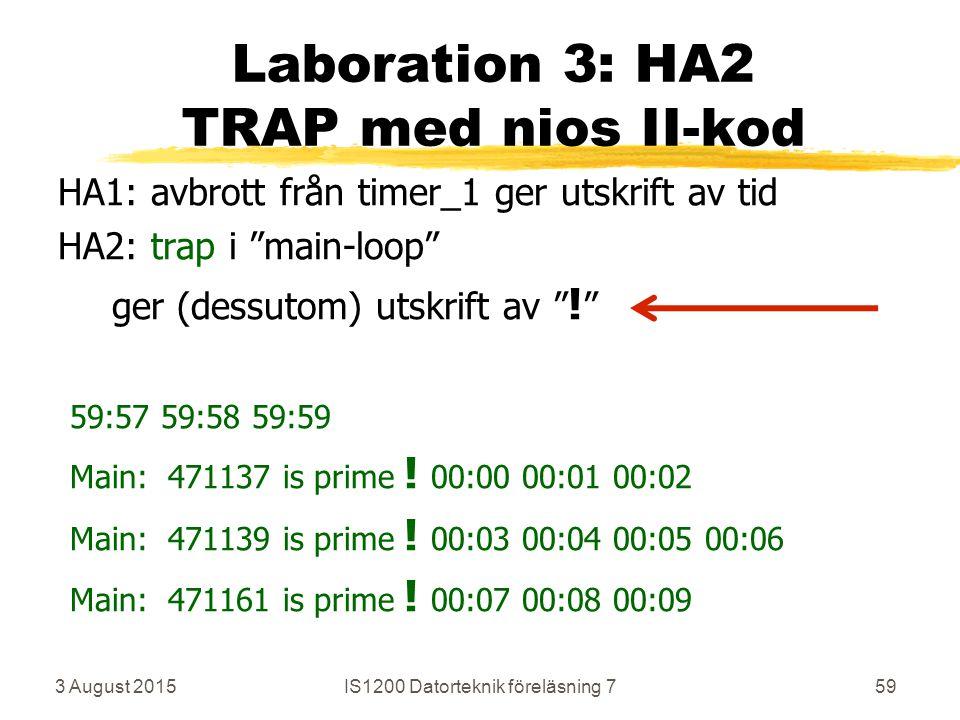 3 August 2015IS1200 Datorteknik föreläsning 759 Laboration 3: HA2 TRAP med nios II-kod HA1: avbrott från timer_1 ger utskrift av tid HA2: trap i main-loop ger (dessutom) utskrift av .