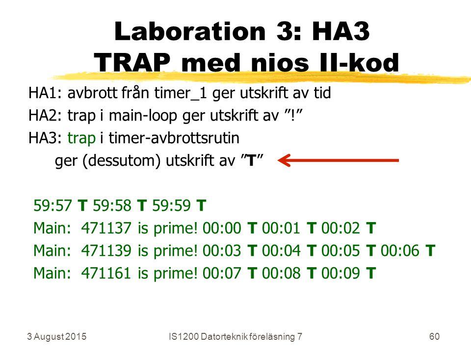 3 August 2015IS1200 Datorteknik föreläsning 760 Laboration 3: HA3 TRAP med nios II-kod HA1: avbrott från timer_1 ger utskrift av tid HA2: trap i main-loop ger utskrift av ! HA3: trap i timer-avbrottsrutin ger (dessutom) utskrift av T 59:57 T 59:58 T 59:59 T Main: 471137 is prime.