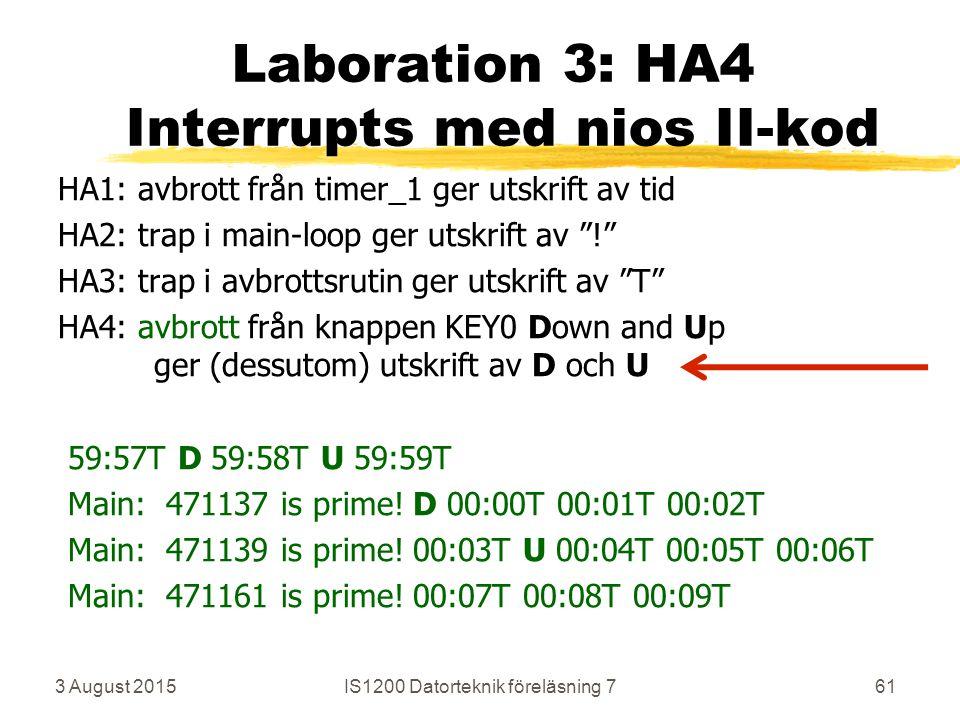 3 August 2015IS1200 Datorteknik föreläsning 761 Laboration 3: HA4 Interrupts med nios II-kod HA1: avbrott från timer_1 ger utskrift av tid HA2: trap i main-loop ger utskrift av ! HA3: trap i avbrottsrutin ger utskrift av T HA4: avbrott från knappen KEY0 Down and Up ger (dessutom) utskrift av D och U 59:57T D 59:58T U 59:59T Main: 471137 is prime.