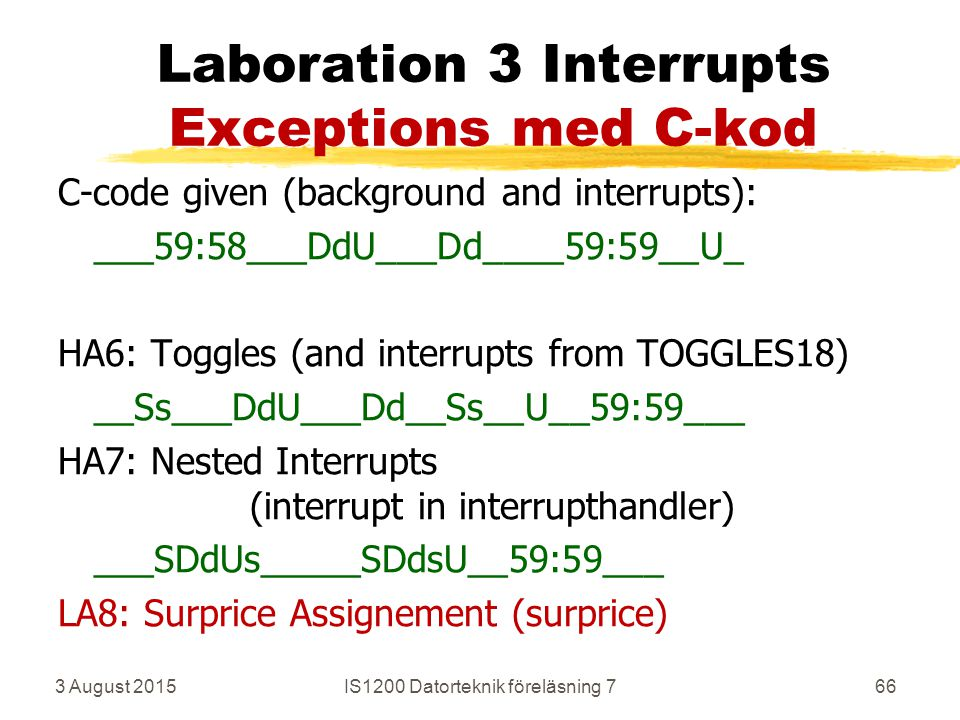 3 August 2015IS1200 Datorteknik föreläsning 766 Laboration 3 Interrupts Exceptions med C-kod C-code given (background and interrupts): ___59:58___DdU___Dd____59:59__U_ HA6: Toggles (and interrupts from TOGGLES18) __Ss___DdU___Dd__Ss__U__59:59___ HA7: Nested Interrupts (interrupt in interrupthandler) ___SDdUs_____SDdsU__59:59___ LA8: Surprice Assignement (surprice)