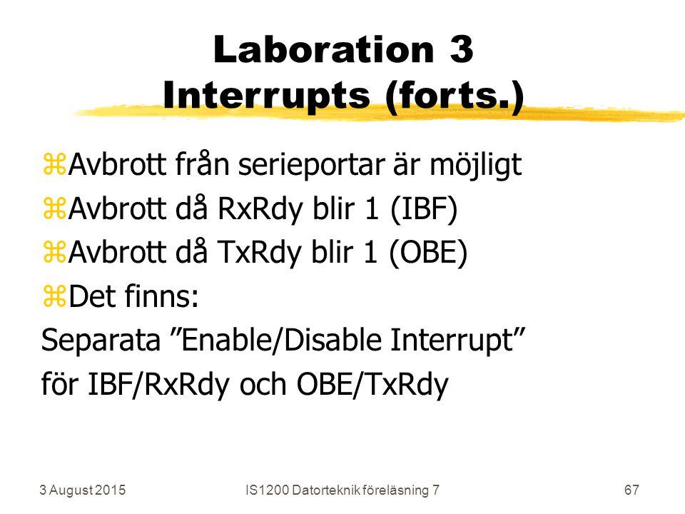 3 August 2015IS1200 Datorteknik föreläsning 767 Laboration 3 Interrupts (forts.) zAvbrott från serieportar är möjligt zAvbrott då RxRdy blir 1 (IBF) zAvbrott då TxRdy blir 1 (OBE) zDet finns: Separata Enable/Disable Interrupt för IBF/RxRdy och OBE/TxRdy