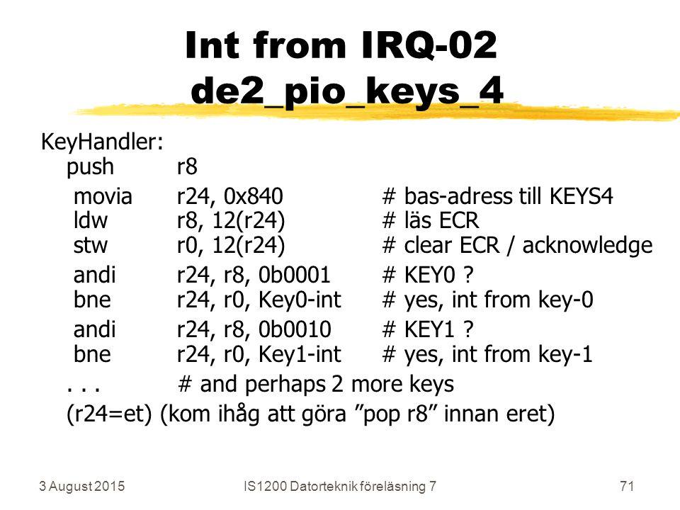 3 August 2015IS1200 Datorteknik föreläsning 771 Int from IRQ-02 de2_pio_keys_4 KeyHandler: pushr8 moviar24, 0x840# bas-adress till KEYS4 ldwr8, 12(r24)# läs ECR stwr0, 12(r24)# clear ECR / acknowledge andir24, r8, 0b0001# KEY0 .