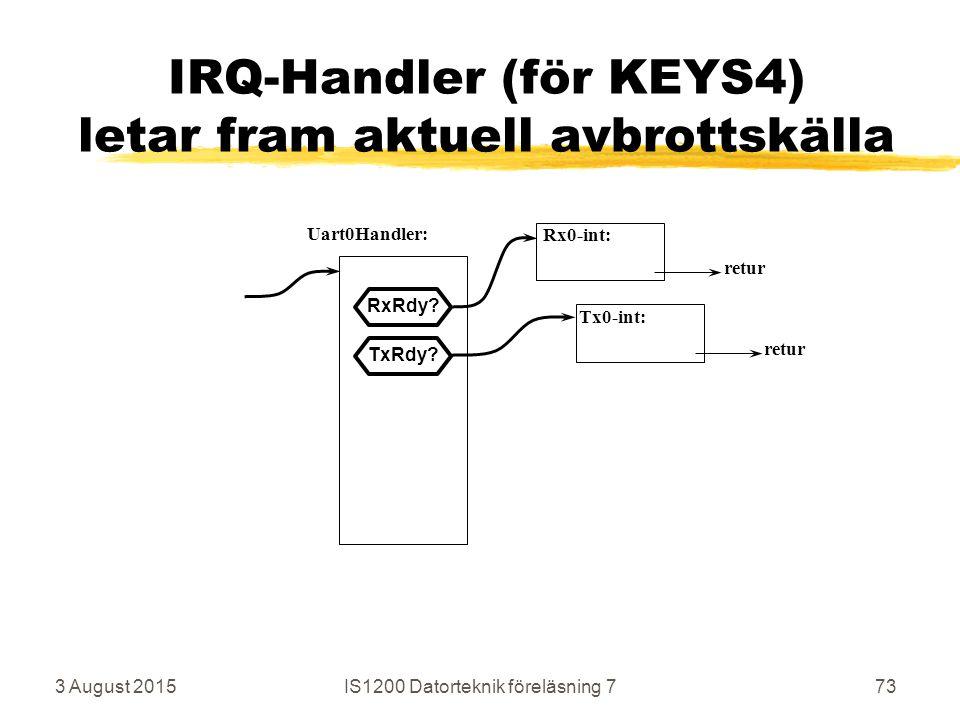 3 August 2015IS1200 Datorteknik föreläsning 773 IRQ-Handler (för KEYS4) letar fram aktuell avbrottskälla Uart0Handler: Rx0-int: Tx0-int: retur RxRdy.