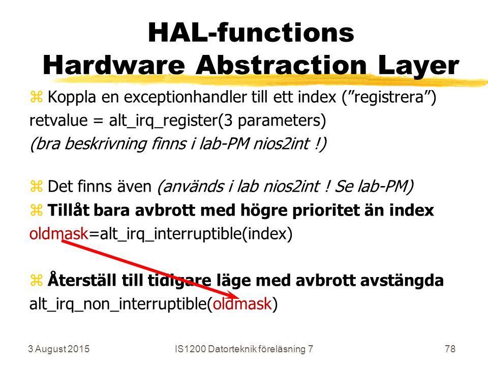 3 August 2015IS1200 Datorteknik föreläsning 778 HAL-functions Hardware Abstraction Layer zKoppla en exceptionhandler till ett index ( registrera ) retvalue = alt_irq_register(3 parameters) (bra beskrivning finns i lab-PM nios2int !) zDet finns även (används i lab nios2int .
