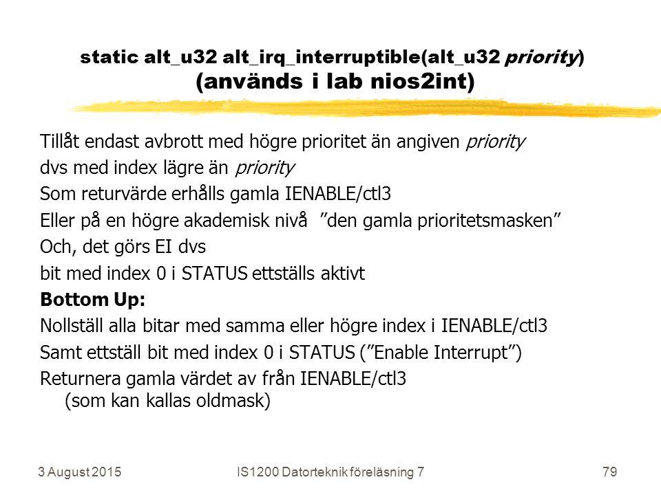 3 August 2015IS1200 Datorteknik föreläsning 779 static alt_u32 alt_irq_interruptible(alt_u32 priority) (används i lab nios2int) Tillåt endast avbrott med högre prioritet än angiven priority dvs med index lägre än priority Som returvärde erhålls gamla IENABLE/ctl3 Eller på en högre akademisk nivå den gamla prioritetsmasken Och, det görs EI dvs bit med index 0 i STATUS ettställs aktivt Bottom Up: Nollställ alla bitar med samma eller högre index i IENABLE/ctl3 Samt ettställ bit med index 0 i STATUS ( Enable Interrupt ) Returnera gamla värdet av från IENABLE/ctl3 (som kan kallas oldmask)