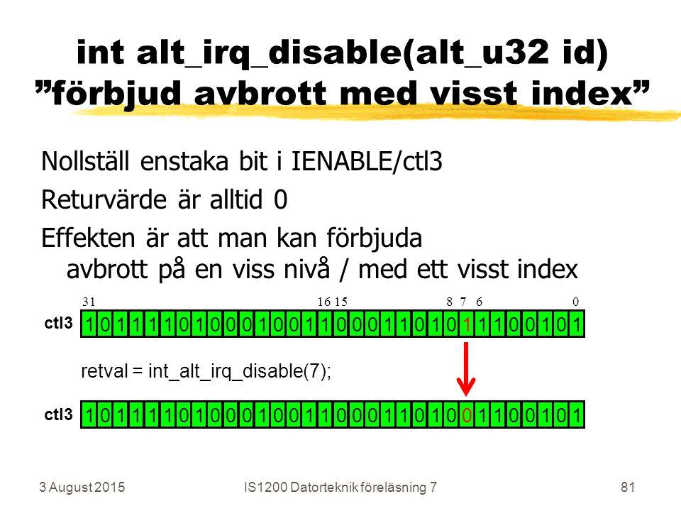 3 August 2015IS1200 Datorteknik föreläsning 781 int alt_irq_disable(alt_u32 id) förbjud avbrott med visst index Nollställ enstaka bit i IENABLE/ctl3 Returvärde är alltid 0 Effekten är att man kan förbjuda avbrott på en viss nivå / med ett visst index 1 0 1 1 1 1 0 1 0 0 0 1 0 0 1 1 0 0 0 1 1 0 1 0 1 1 1 0 0 1 0 1 1 0 1 1 1 1 0 1 0 0 0 1 0 0 1 1 0 0 0 1 1 0 1 0 0 1 1 0 0 1 0 1 retval = int_alt_irq_disable(7); 31 16 15 8 7 6 0 ctl3