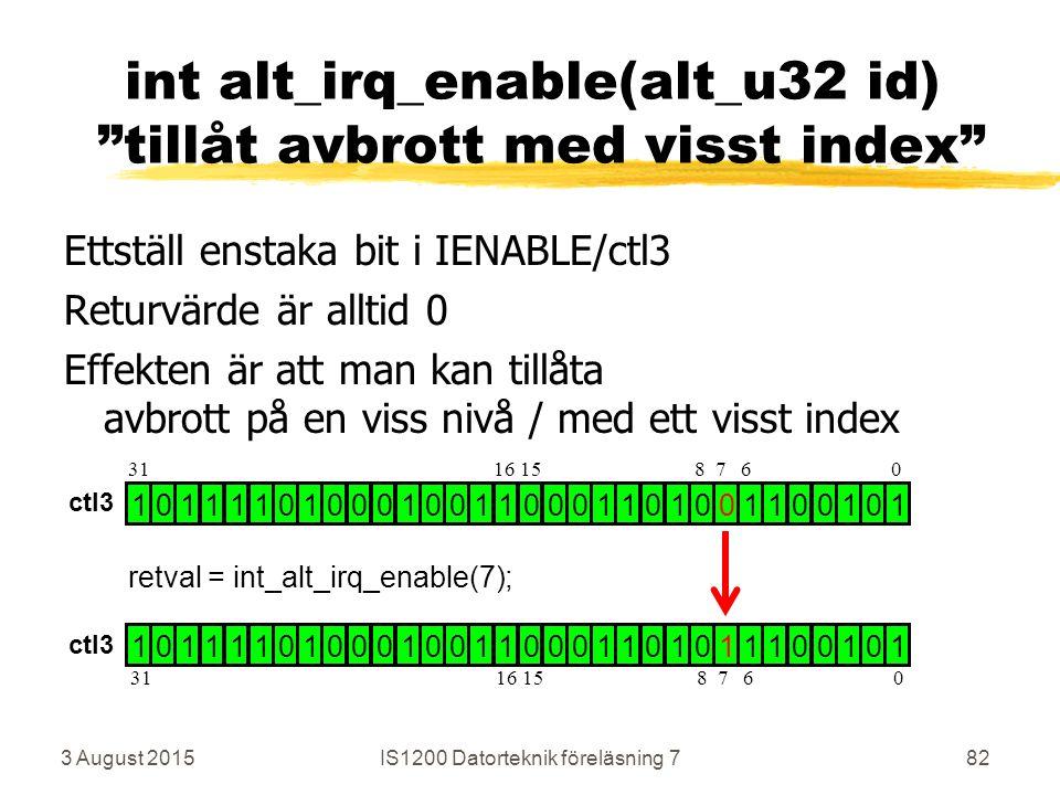 Ettställ enstaka bit i IENABLE/ctl3 Returvärde är alltid 0 Effekten är att man kan tillåta avbrott på en viss nivå / med ett visst index 3 August 2015IS1200 Datorteknik föreläsning 782 int alt_irq_enable(alt_u32 id) tillåt avbrott med visst index 1 0 1 1 1 1 0 1 0 0 0 1 0 0 1 1 0 0 0 1 1 0 1 0 0 1 1 0 0 1 0 1 1 0 1 1 1 1 0 1 0 0 0 1 0 0 1 1 0 0 0 1 1 0 1 0 1 1 1 0 0 1 0 1 retval = int_alt_irq_enable(7); 31 16 15 8 7 6 0 ctl3