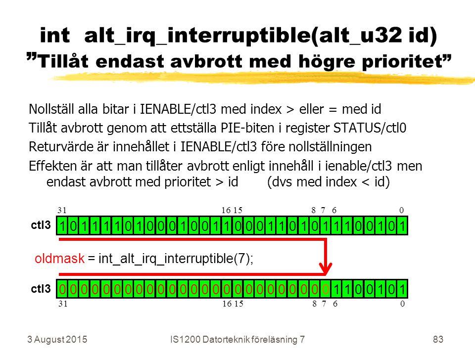Nollställ alla bitar i IENABLE/ctl3 med index > eller = med id Tillåt avbrott genom att ettställa PIE-biten i register STATUS/ctl0 Returvärde är innehållet i IENABLE/ctl3 före nollställningen Effekten är att man tillåter avbrott enligt innehåll i ienable/ctl3 men endast avbrott med prioritet > id (dvs med index < id) 3 August 2015IS1200 Datorteknik föreläsning 783 int alt_irq_interruptible(alt_u32 id) Tillåt endast avbrott med högre prioritet 1 0 1 1 1 1 0 1 0 0 0 1 0 0 1 1 0 0 0 1 1 0 1 0 1 1 1 0 0 1 0 1 0 0 0 0 0 0 0 0 0 0 0 0 0 0 0 0 0 0 0 0 0 0 0 0 0 1 1 0 0 1 0 1 oldmask = int_alt_irq_interruptible(7); 31 16 15 8 7 6 0 ctl3