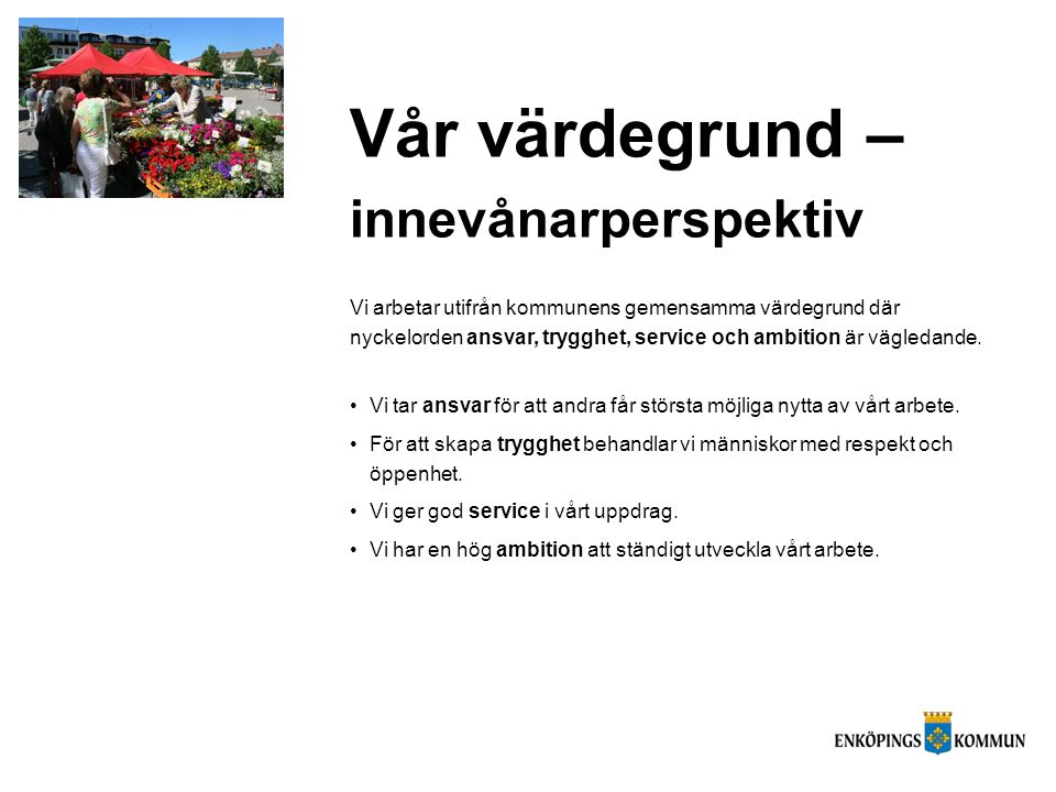 Vår värdegrund – innevånarperspektiv Vi arbetar utifrån kommunens gemensamma värdegrund där nyckelorden ansvar, trygghet, service och ambition är vägl