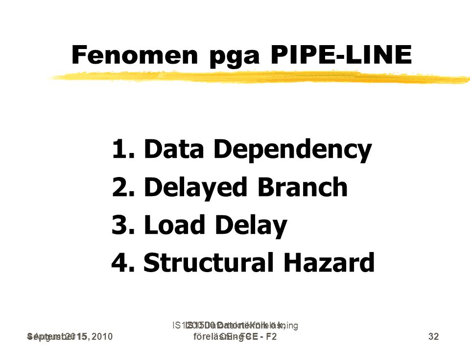 September 15, 2010 IS1500 Datorteknik o k, föreläsning CE - F232 Fenomen pga PIPE-LINE 1. Data Dependency 2. Delayed Branch 3. Load Delay 4. Structura