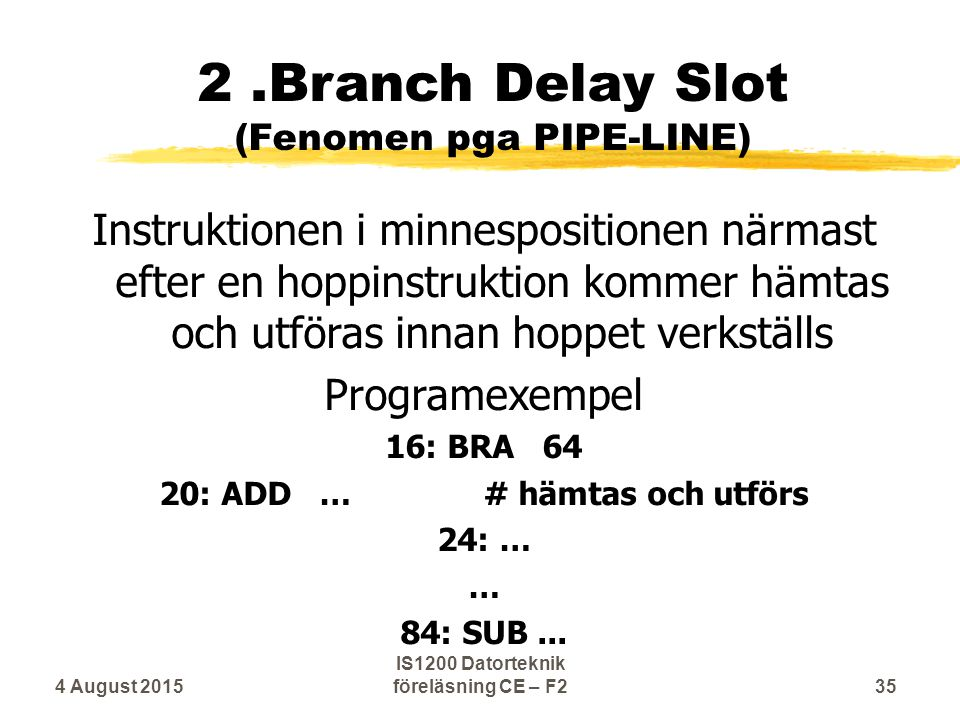 2.Branch Delay Slot (Fenomen pga PIPE-LINE) Instruktionen i minnespositionen närmast efter en hoppinstruktion kommer hämtas och utföras innan hoppet verkställs Programexempel 16: BRA 64 20: ADD …# hämtas och utförs 24: … … 84: SUB...