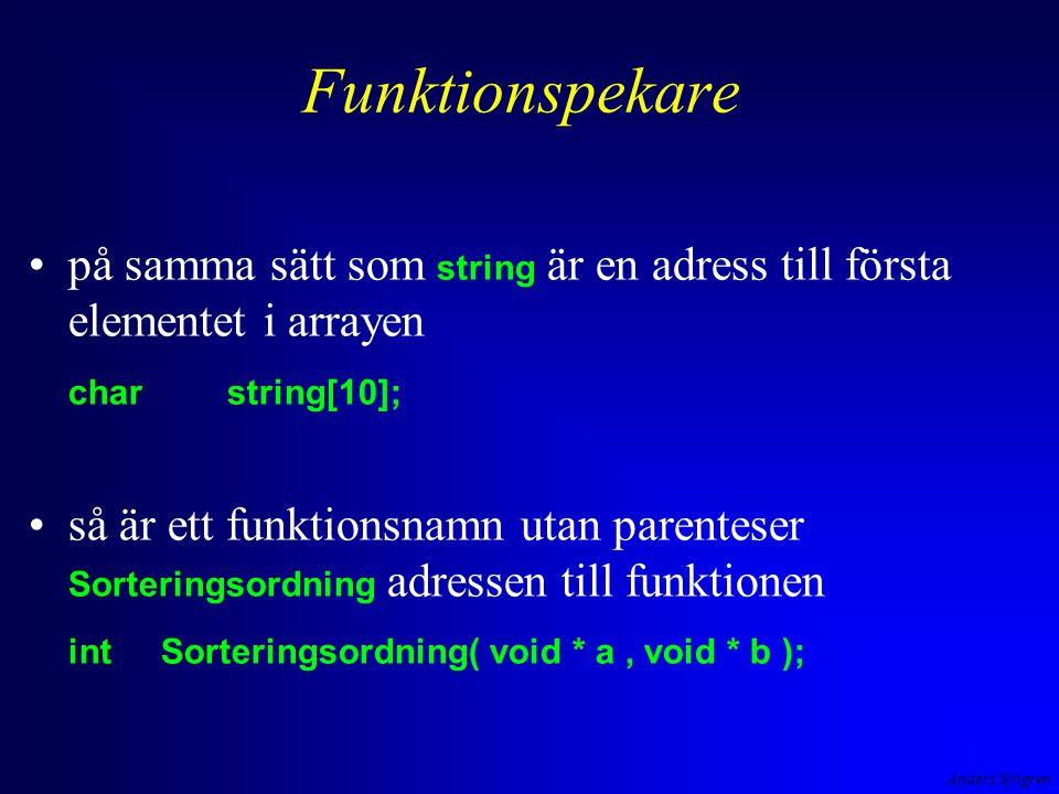 Anders Sjögren Funktionspekare på samma sätt som string är en adress till första elementet i arrayen charstring[10]; så är ett funktionsnamn utan parenteser Sorteringsordning adressen till funktionen intSorteringsordning( void * a, void * b );