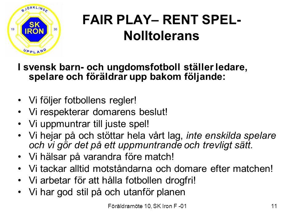 Föräldramöte 10, SK Iron F -0111 FAIR PLAY– RENT SPEL- Nolltolerans I svensk barn- och ungdomsfotboll ställer ledare, spelare och föräldrar upp bakom följande: Vi följer fotbollens regler.