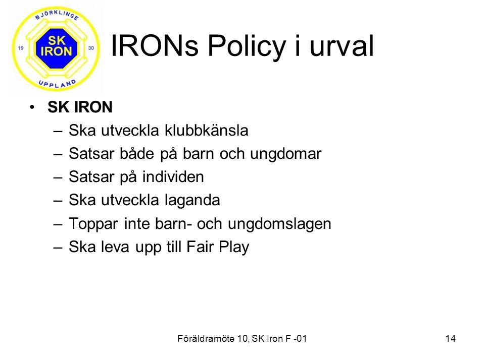 Föräldramöte 10, SK Iron F -0114 IRONs Policy i urval SK IRON –Ska utveckla klubbkänsla –Satsar både på barn och ungdomar –Satsar på individen –Ska utveckla laganda –Toppar inte barn- och ungdomslagen –Ska leva upp till Fair Play