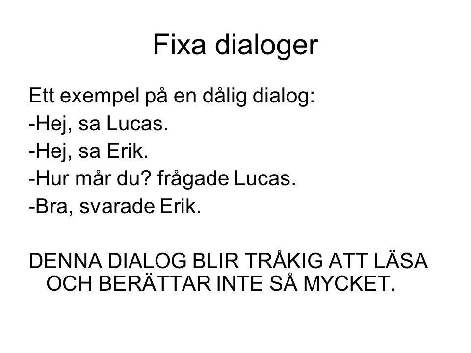 Fixa dialoger Ett exempel på en dålig dialog: -Hej, sa Lucas. -Hej, sa Erik. -Hur mår du? frågade Lucas. -Bra, svarade Erik. DENNA DIALOG BLIR TRÅKIG