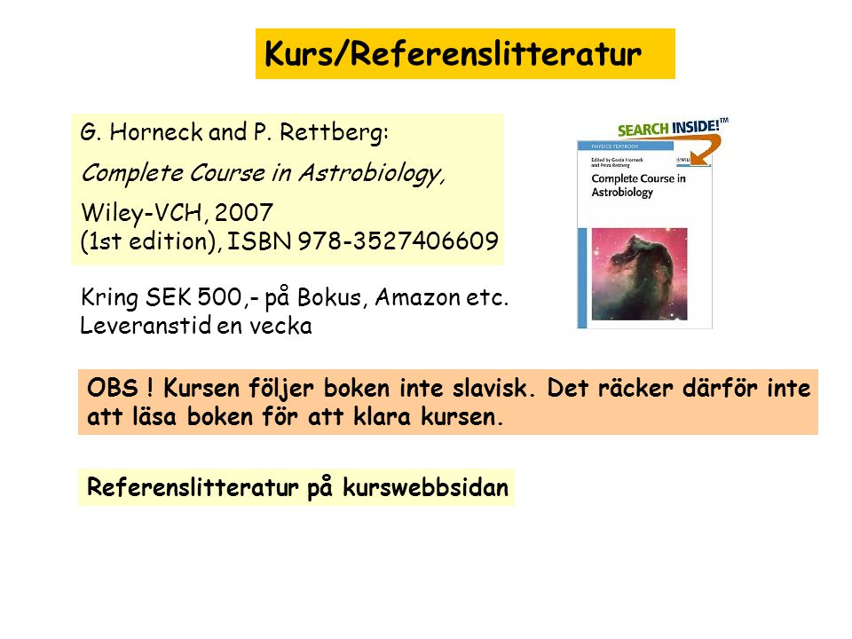 Kurs/Referenslitteratur G. Horneck and P. Rettberg: Complete Course in Astrobiology, Wiley-VCH, 2007 (1st edition), ISBN 978-3527406609 Kring SEK 500,