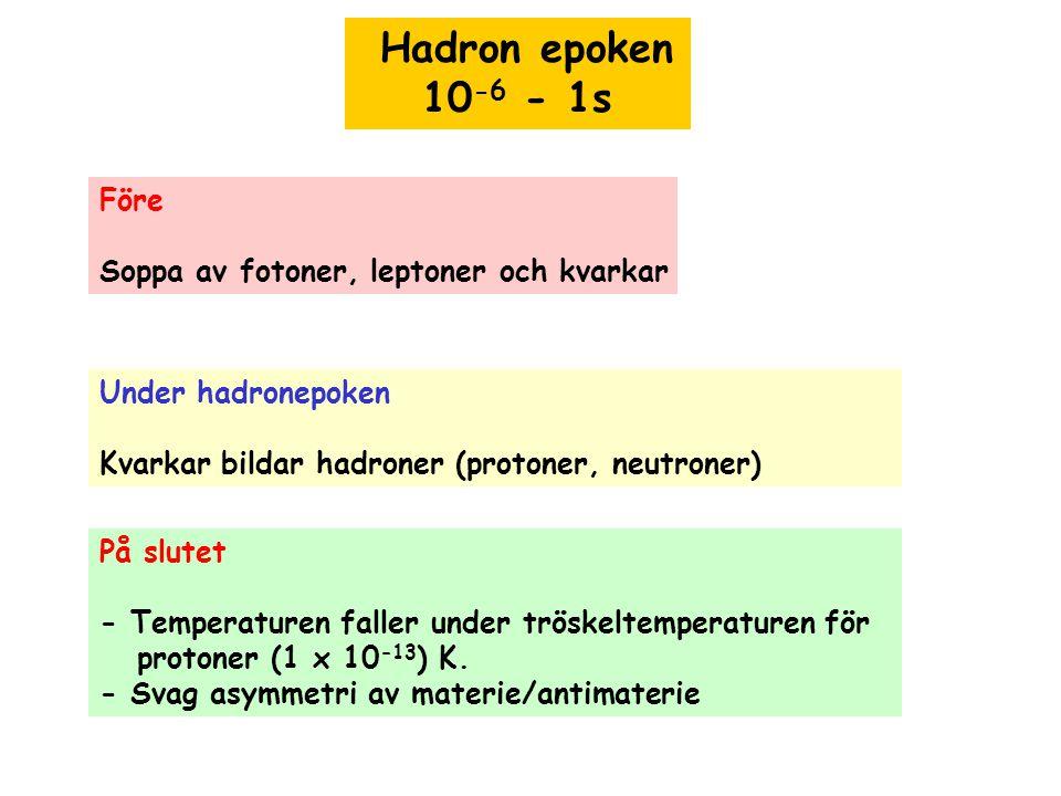 Hadron epoken 10 -6 - 1s Före Soppa av fotoner, leptoner och kvarkar Under hadronepoken Kvarkar bildar hadroner (protoner, neutroner) På slutet - Temp