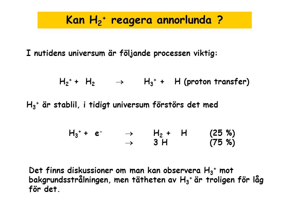 Kan H 2 + reagera annorlunda ? I nutidens universum är följande processen viktig: H 2 + + H 2  H 3 + + H (proton transfer) H 3 + är stablil, i tidigt
