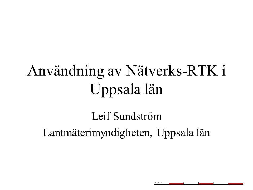 Användning av Nätverks-RTK i Uppsala län Leif Sundström Lantmäterimyndigheten, Uppsala län