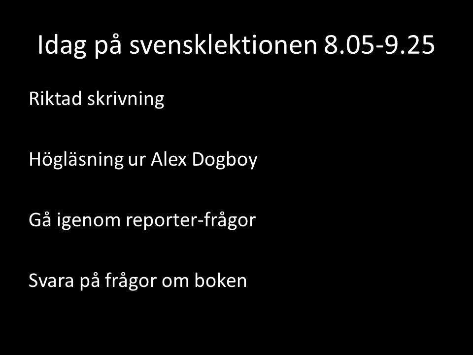 Idag på svensklektionen 8.05-9.25 Riktad skrivning Högläsning ur Alex Dogboy Gå igenom reporter-frågor Svara på frågor om boken