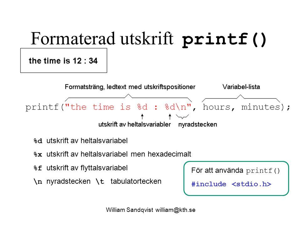 Formaterad utskrift printf() %d utskrift av heltalsvariabel %x utskrift av heltalsvariabel men hexadecimalt %f utskrift av flyttalsvariabel \n nyradstecken \t tabulatortecken För att använda printf() #include William Sandqvist william@kth.se