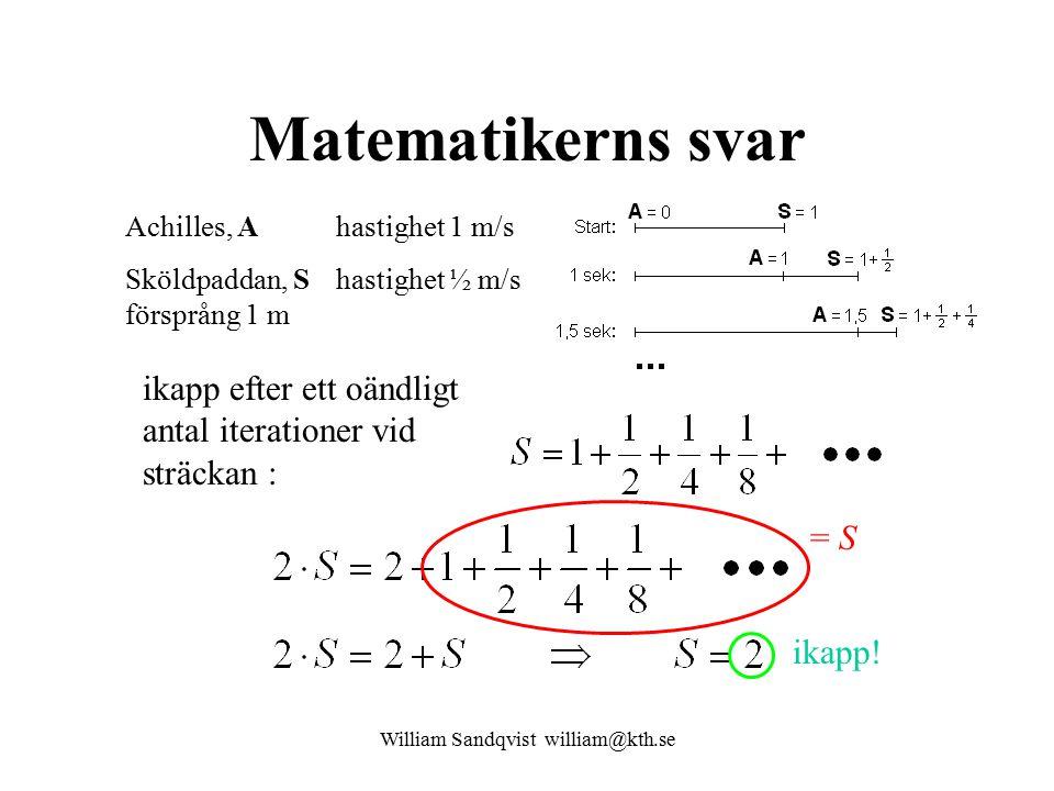 William Sandqvist william@kth.se Matematikerns svar Achilles, A hastighet 1 m/s Sköldpaddan, S hastighet ½ m/s försprång 1 m ikapp efter ett oändligt antal iterationer vid sträckan : = S ikapp!
