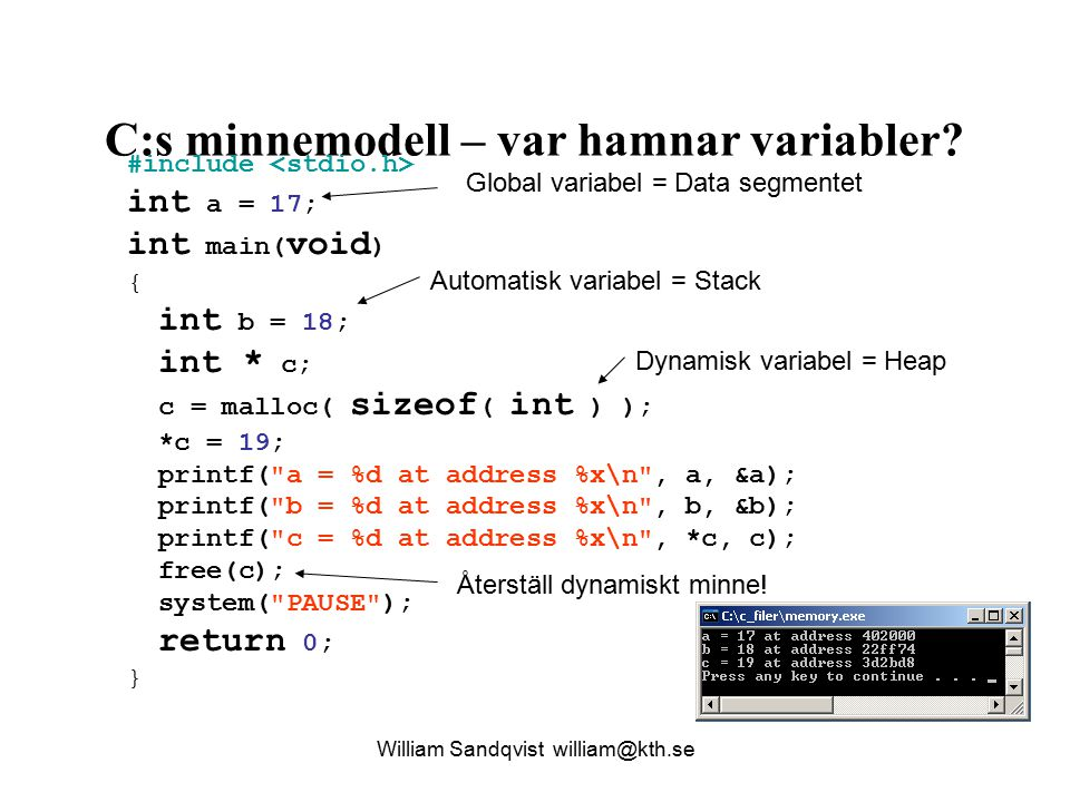 William Sandqvist william@kth.se C:s minnemodell – var hamnar variabler? #include int a = 17; int main( void ) { int b = 18; int * c; c = malloc( size