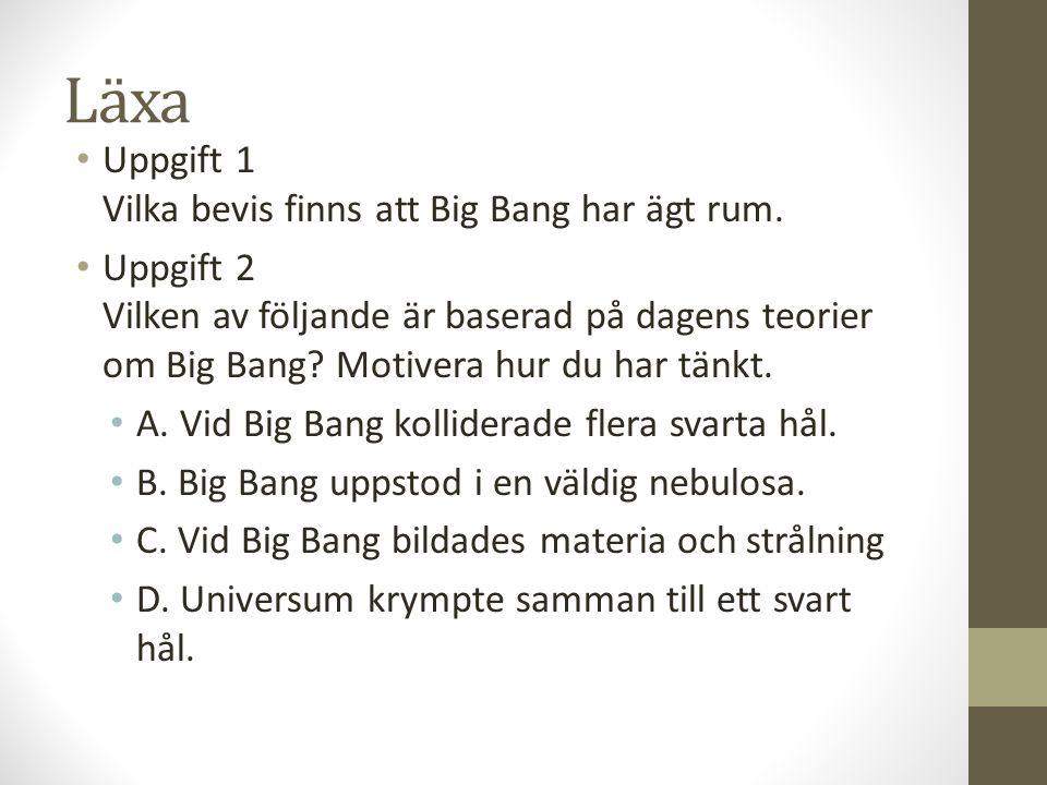 Läxa Uppgift 1 Vilka bevis finns att Big Bang har ägt rum. Uppgift 2 Vilken av följande är baserad på dagens teorier om Big Bang? Motivera hur du har