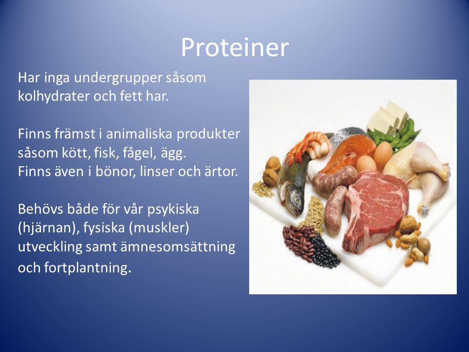 Proteiner Har inga undergrupper såsom kolhydrater och fett har. Finns främst i animaliska produkter såsom kött, fisk, fågel, ägg. Finns även i bönor,