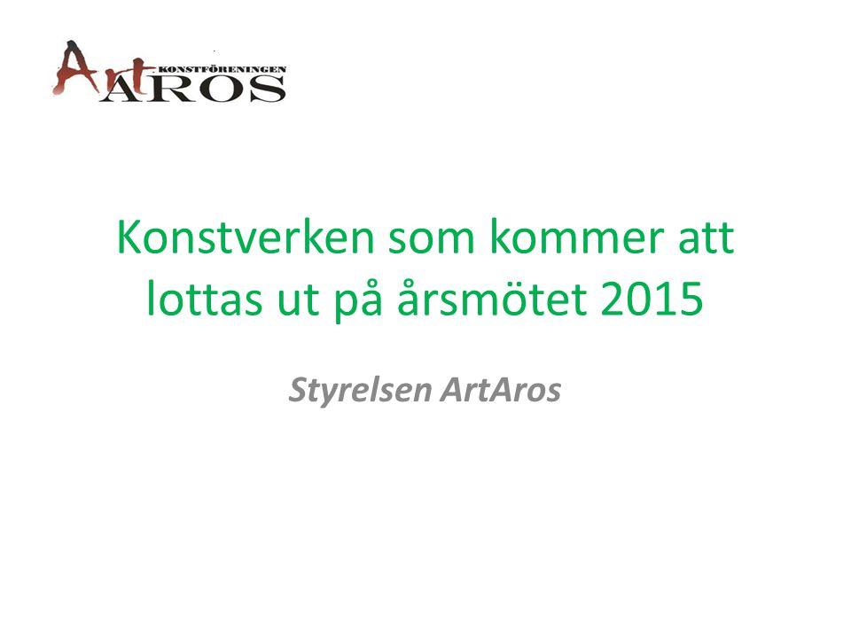 Konstverken som kommer att lottas ut på årsmötet 2015 Styrelsen ArtAros