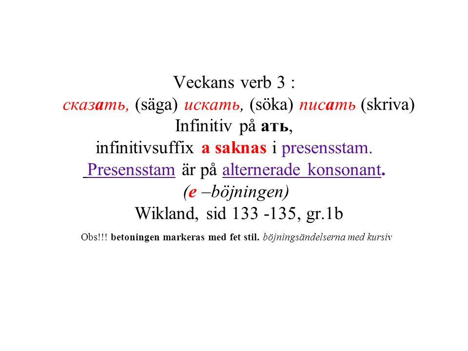 Veckans verb 3 : сказать, (säga) искать, (söka) писать (skriva) Infinitiv på ать, infinitivsuffix а saknas i presensstam. Presensstam är på alternerad