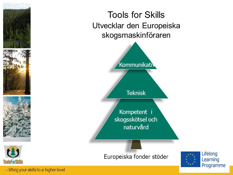 Tools for Skills Utvecklar den Europeiska skogsmaskinföraren Kommunikativ Teknisk Kompetent i skogsskötsel och naturvård Europeiska fonder stöder – lifting your skills to a higher level